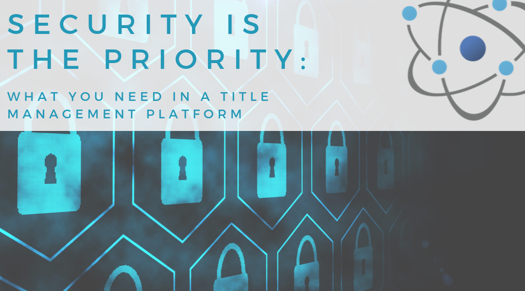 Security is The Priority: What You Need in a Title Management Platform