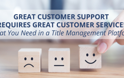 Great Customer Support Requires Great Customer Service! What You Need in a Title Management Platform